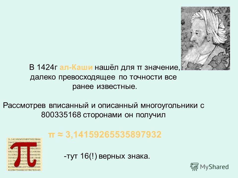 Используя метод Архимеда, можно вычислить π с любой точностью. В 1596 году Людольф ван Келен из Дельфта получил 35 знаков числа π. Леонард Эйлер вычислил π с точностью до 153 десятичных знаков В 1963 году было найдено уже 100265 десятичных знаков чис