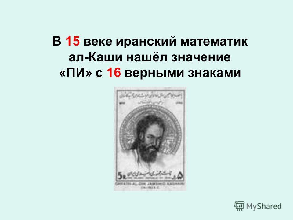 В 1424 г ал-Каши нашёл для π значение, далеко превосходящее по точности все ранее известные. Рассмотрев вписанный и описанный многоугольники с 800335168 сторонами он получил π 3,14159265535897932 -тут 16(!) верных знака.