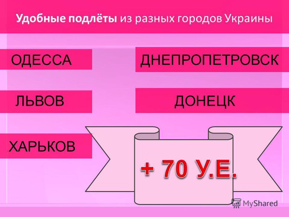 Удобные подлёты из разных городов Украины ОДЕССА ЛЬВОВ ХАРЬКОВ ДНЕПРОПЕТРОВСК ДОНЕЦК