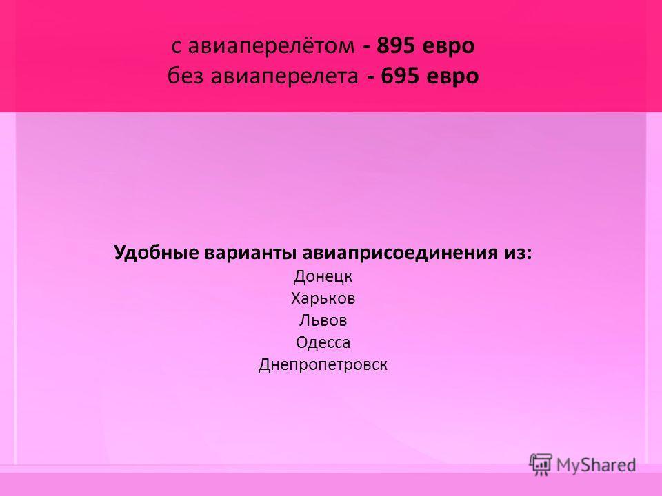 с авиаперелётом - 895 евро без авиаперелета - 695 евро Удобные варианты авиаприсоединения из: Донецк Харьков Львов Одесса Днепропетровск