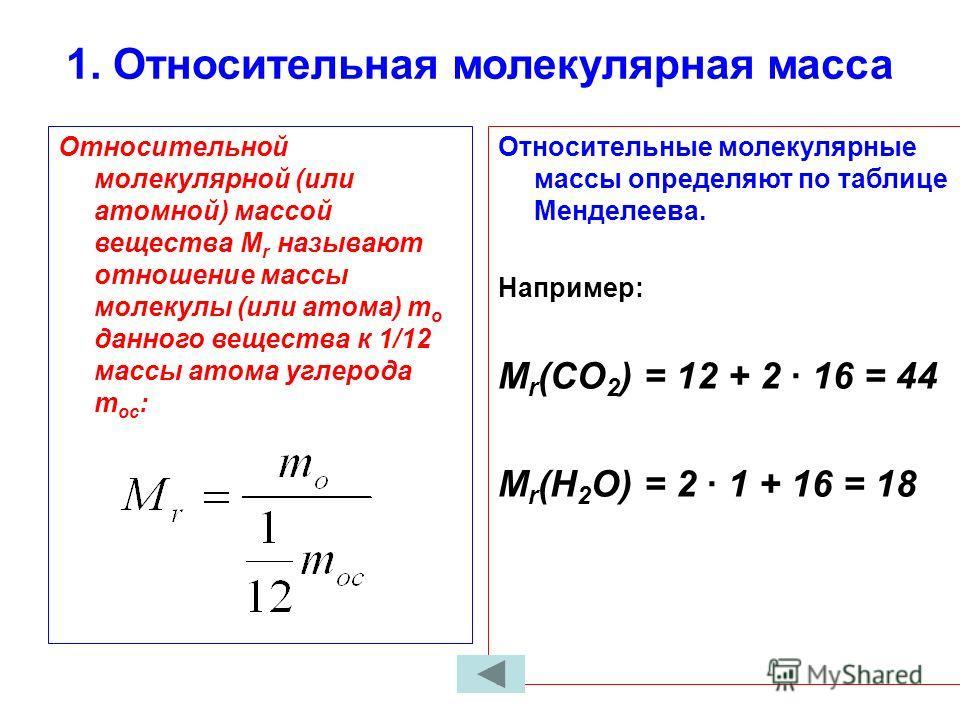 1. Относительная молекулярная масса Относительной молекулярной (или атомной) массой вещества М r называют отношение массы молекулы (или атома) m o данного вещества к 1/12 массы атома углерода m oc : Относительные молекулярные массы определяют по табл