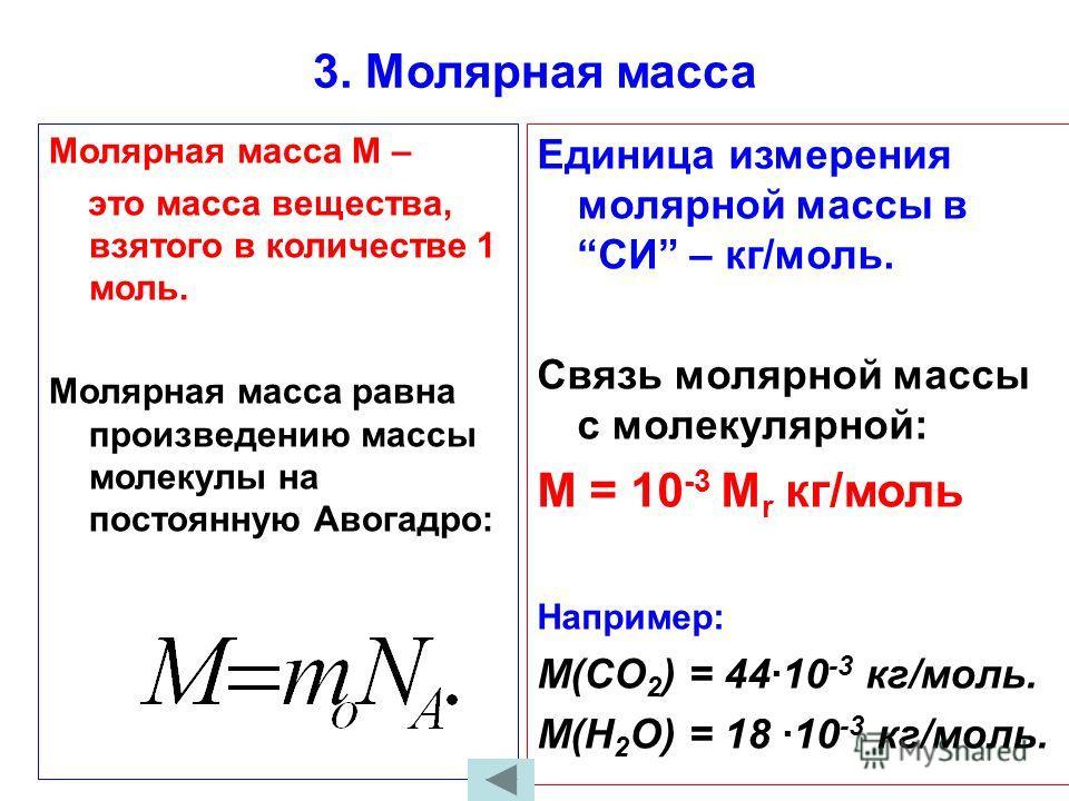 3. Молярная масса Молярная масса М – это масса вещества, взятого в количестве 1 моль. Молярная масса равна произведению массы молекулы на постоянную Авогадро: Единица измерения молярной массы вСИ – кг/моль. Связь молярной массы с молекулярной: М = 10