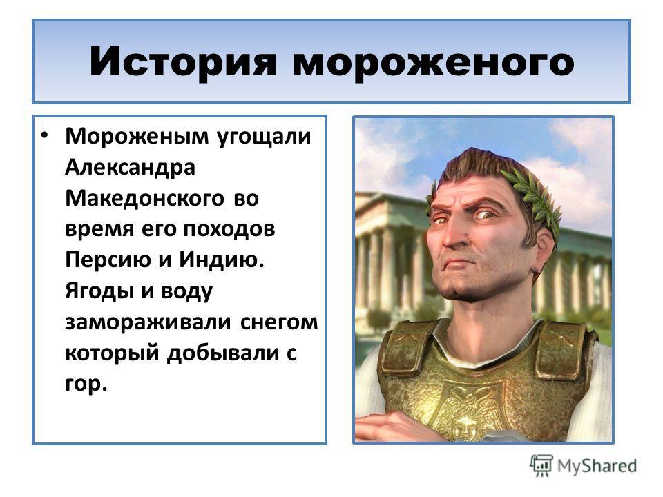 История мороженого Мороженым угощали Александра Македонского во время его походов Персию и Индию. Ягоды и воду замораживали снегом который добывали с гор.