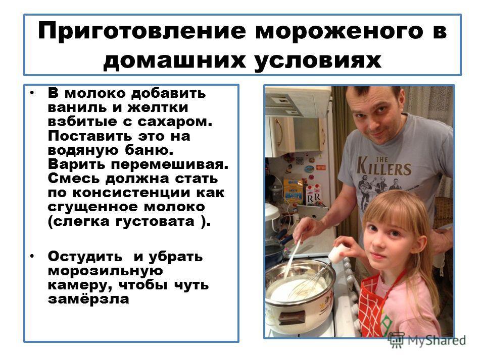 Приготовление мороженого в домашних условиях В молоко добавить ваниль и желтки взбитые с сахаром. Поставить это на водяную баню. Варить перемешивая. Смесь должна стать по консистенции как сгущенное молоко (слегка густовата ). Остудить и убрать морози