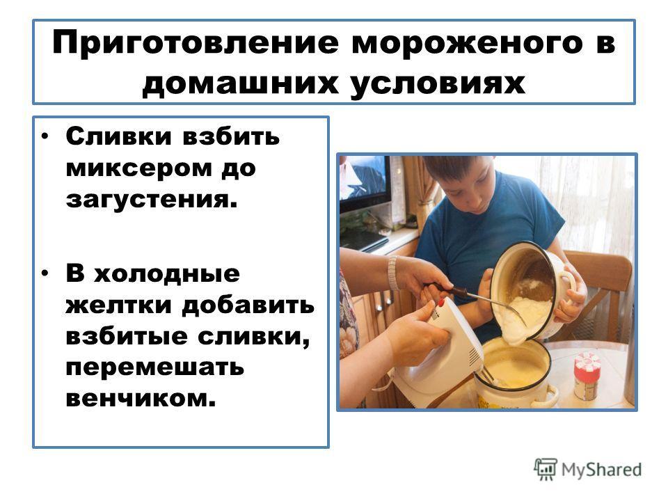 Приготовление мороженого в домашних условиях Сливки взбить миксером до загустения. В холодные желтки добавить взбитые сливки, перемешать венчиком.