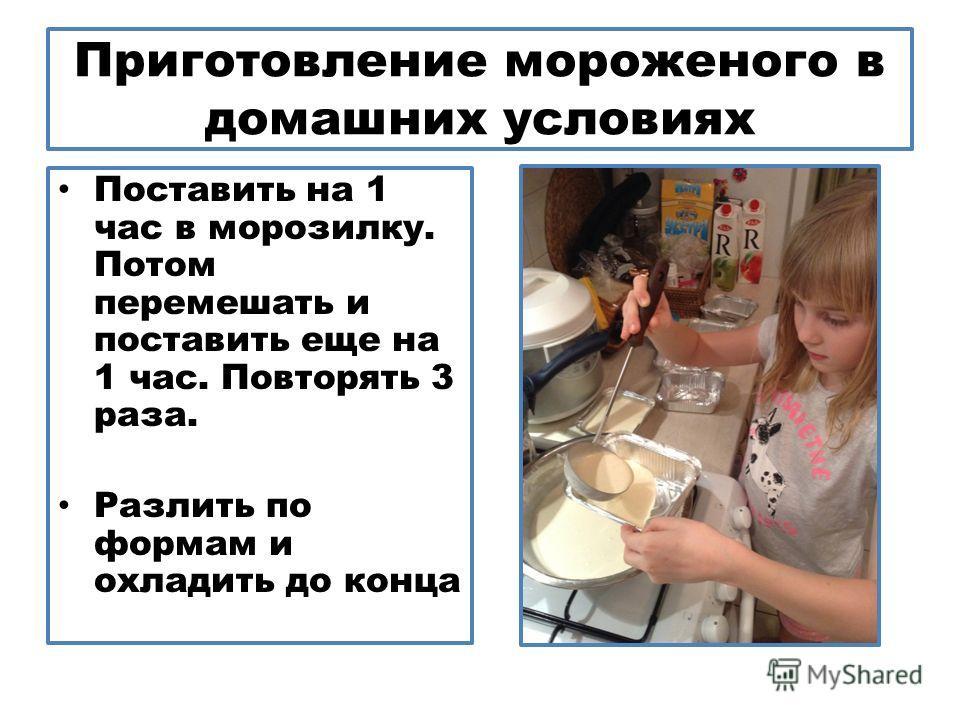 Приготовление мороженого в домашних условиях Поставить на 1 час в морозилку. Потом перемешать и поставить еще на 1 час. Повторять 3 раза. Разлить по формам и охладить до конца