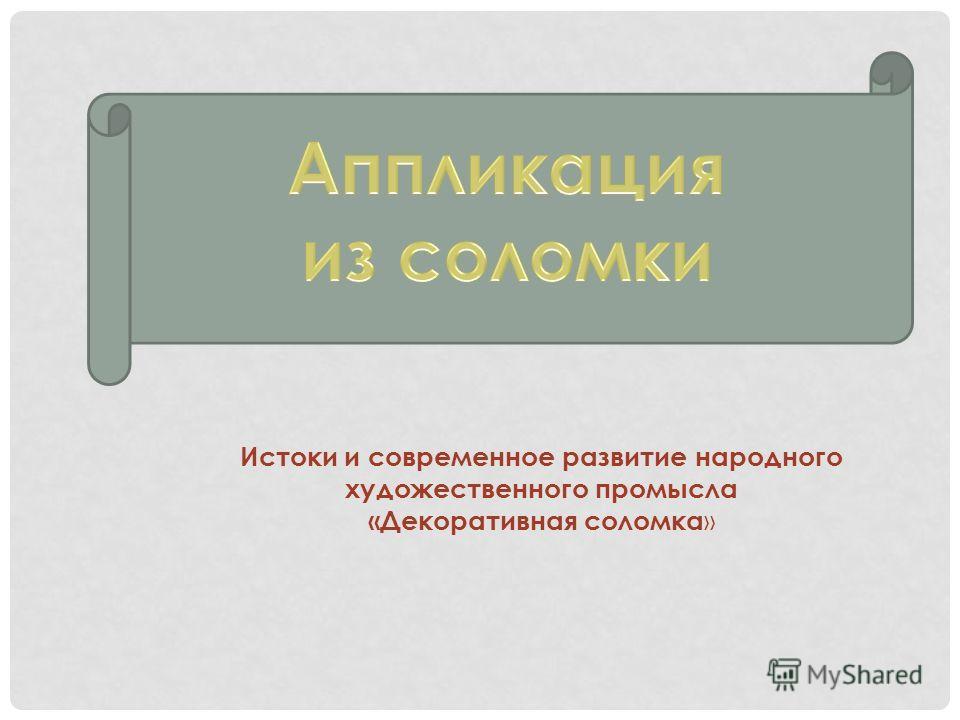 Истоки и современное развитие народного художественного промысла «Декоративная соломка »