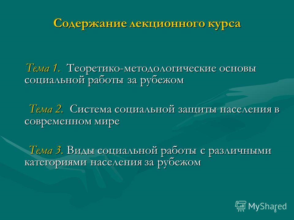 8 Содержание лекционного курса Тема 1. Теоретико-методологические основы социальной работы за рубежом Тема 1. Теоретико-методологические основы социальной работы за рубежом Тема 2. Система социальной защиты населения в современном мире Тема 2. Систем