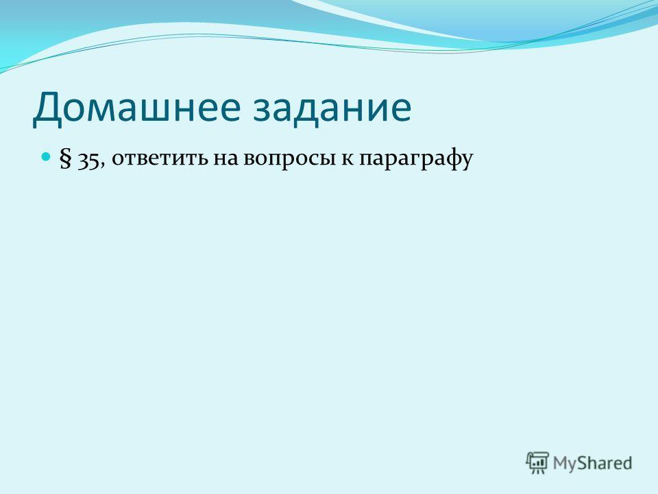 Домашнее задание § 35, ответить на вопросы к параграфу