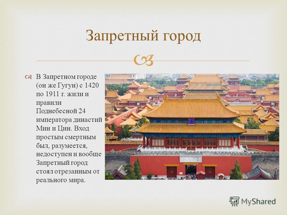 В Запретном городе ( он же Гугун ) с 1420 по 1911 г. жили и правили Поднебесной 24 императора династий Мин и Цин. Вход простым смертным был, разумеется, недоступен и вообще Запретный город стоял отрезанным от реального мира. Запретный город