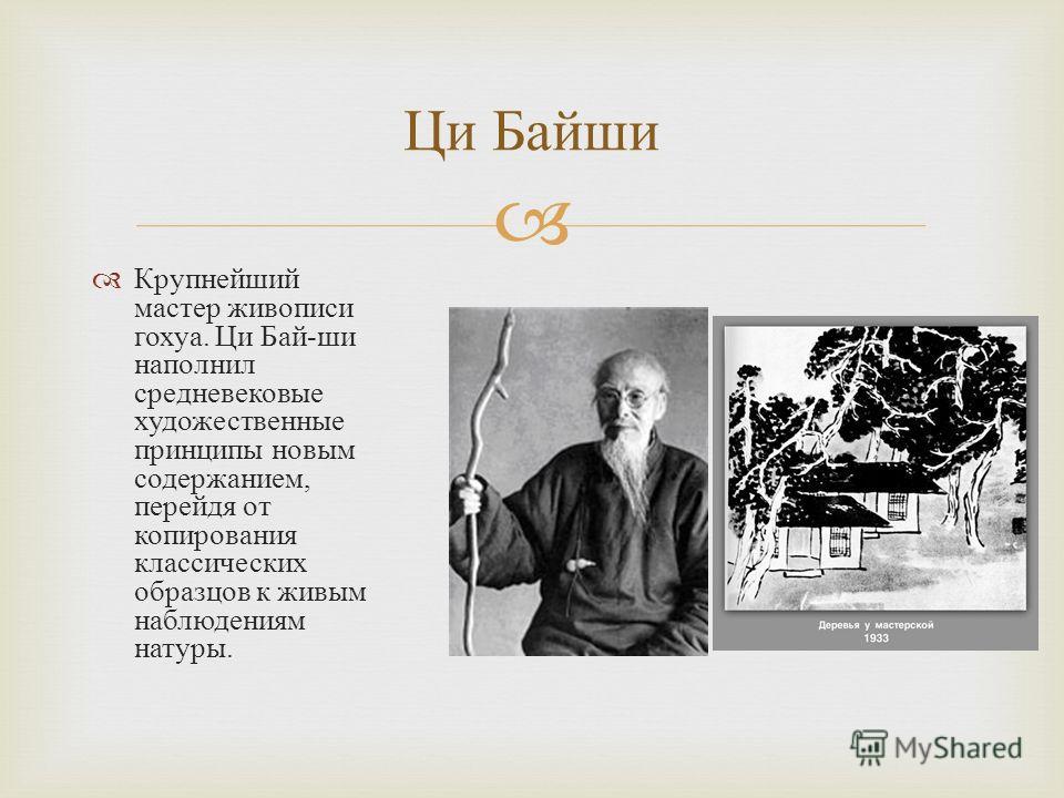 Крупнейший мастер живописи гохуа. Ци Бай - ши наполнил средневековые художественные принципы новым содержанием, перейдя от копирования классических образцов к живым наблюдениям натуры. Ци Байши
