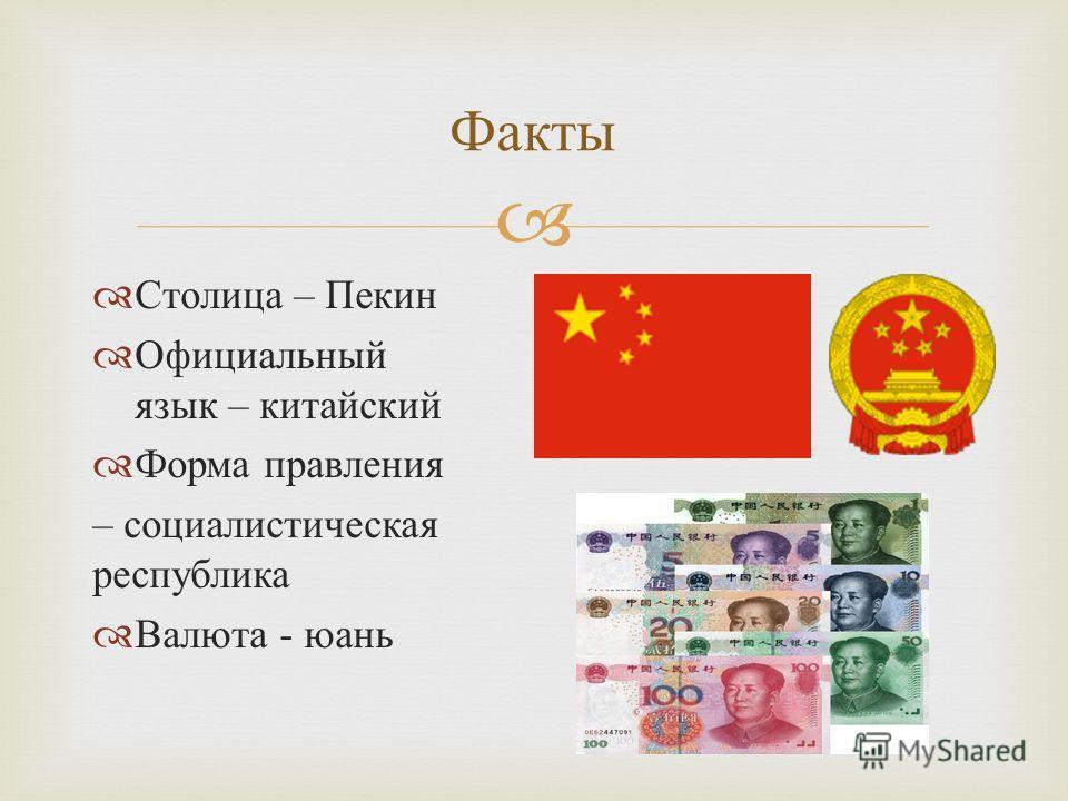 Столица – Пекин Официальный язык – китайский Форма правления – социалистическая республика Валюта - юань Факты
