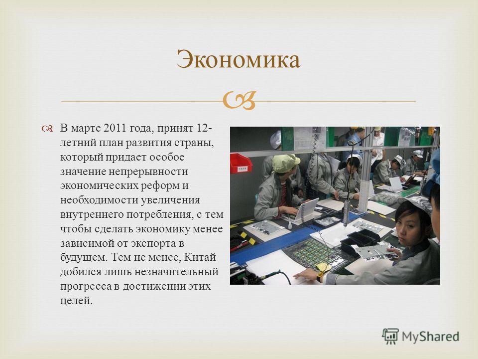 В марте 2011 года, принят 12- летний план развития страны, который придает особое значение непрерывности экономических реформ и необходимости увеличения внутреннего потребления, с тем чтобы сделать экономику менее зависимой от экспорта в будущем. Тем