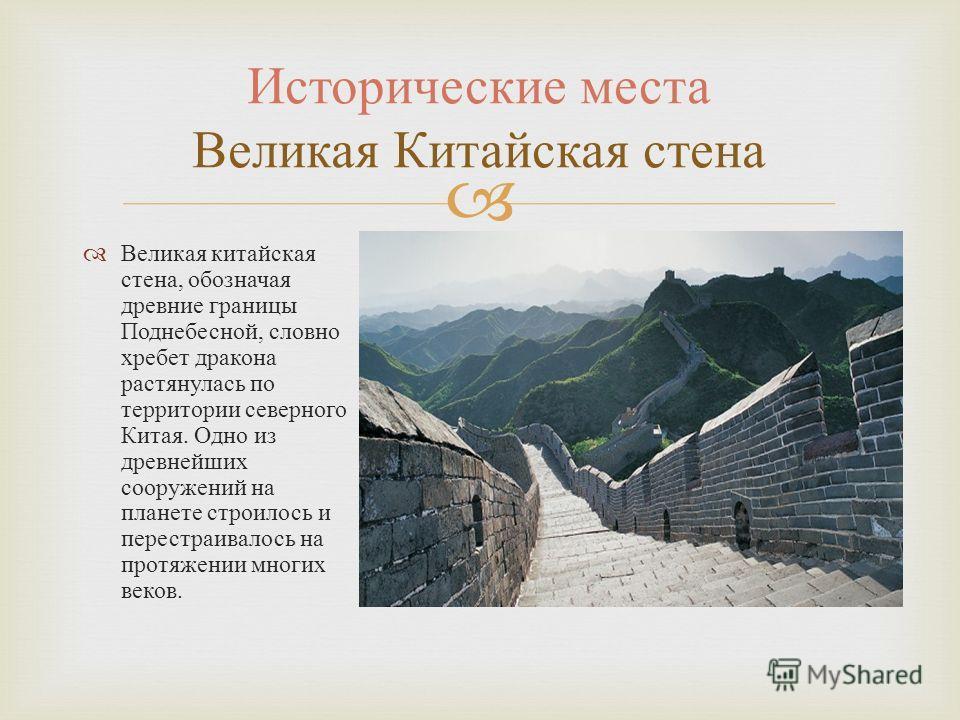 Великая китайская стена, обозначая древние границы Поднебесной, словно хребет дракона растянулась по территории северного Китая. Одно из древнейших сооружений на планете строилось и перестраивалось на протяжении многих веков. Исторические места Велик
