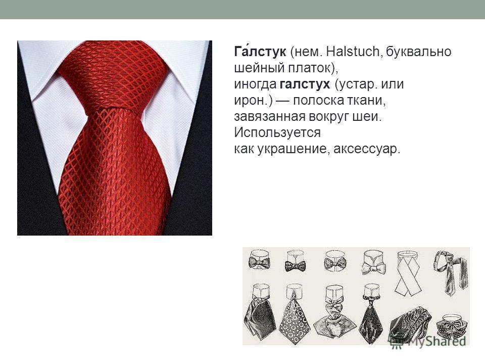 Га́лстук (нем. Halstuch, буквально шейный платок), иногда галстух (устар. или ирон.) полоска ткани, завязанная вокруг шеи. Используется как украшение, аксессуар.