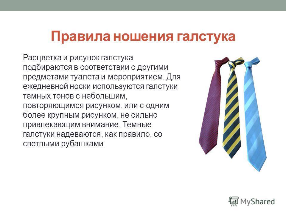 Правила ношения галстука Расцветка и рисунок галстука подбираются в соответствии с другими предметами туалета и мероприятием. Для ежедневной носки используются галстуки темных тонов с небольшим, повторяющимся рисунком, или с одним более крупным рисун