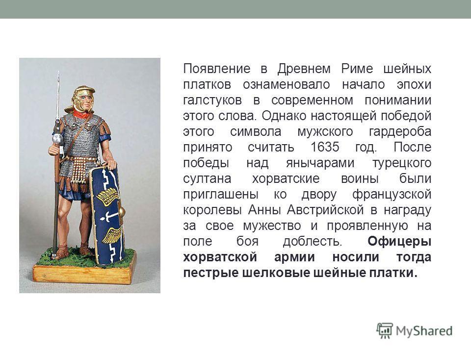 Появление в Древнем Риме шейных платков ознаменовало начало эпохи галстуков в современном понимании этого слова. Однако настоящей победой этого символа мужского гардероба принято считать 1635 год. После победы над янычарами турецкого султана хорватск