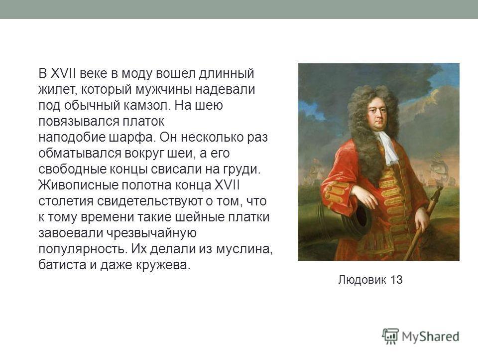 В XVII веке в моду вошел длинный жилет, который мужчины надевали под обычный камзол. На шею повязывался платок наподобие шарфа. Он несколько раз обматывался вокруг шеи, а его свободные концы свисали на груди. Живописные полотна конца XVII столетия св