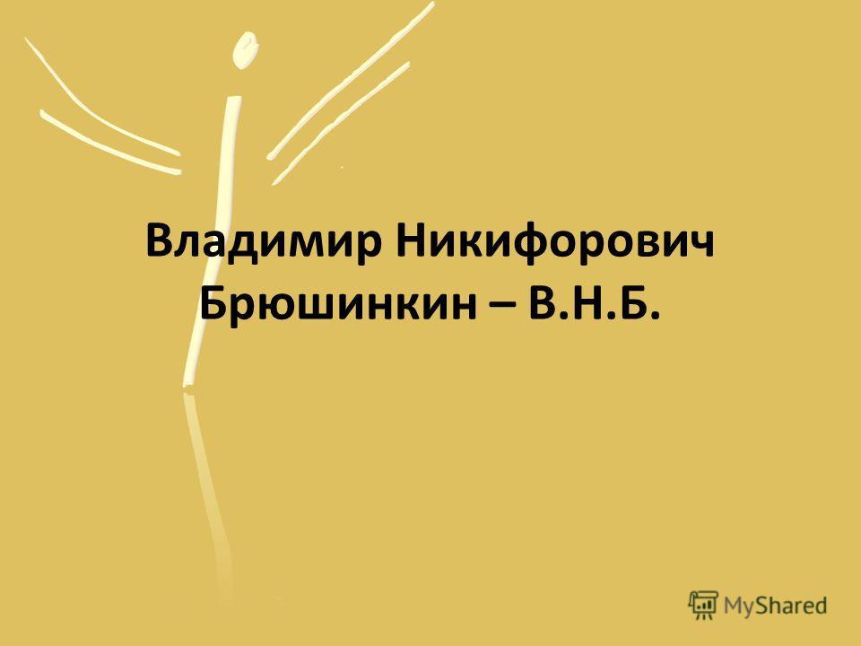 Владимир Никифорович Брюшинкин – В.Н.Б.