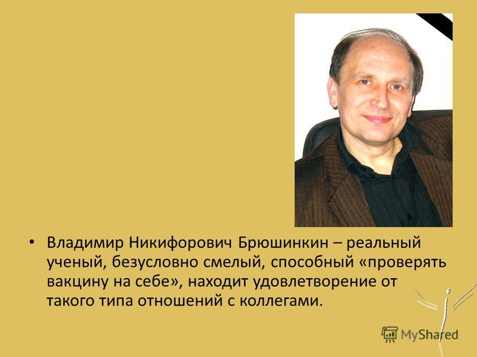 Владимир Никифорович Брюшинкин – реальный ученый, безусловно смелый, способный «проверять вакцину на себе», находит удовлетворение от такого типа отношений с коллегами.