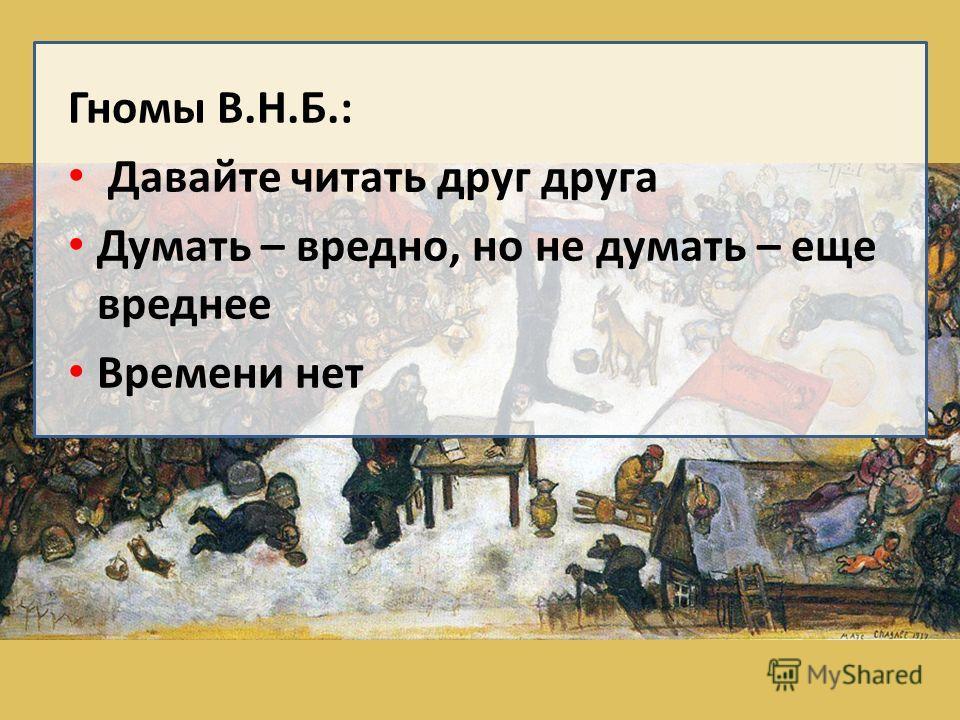 Гномы В.Н.Б.: Давайте читать друг друга Думать – вредно, но не думать – еще вреднее Времени нет