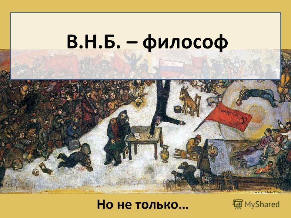 В.Н.Б. – философ Но не только…
