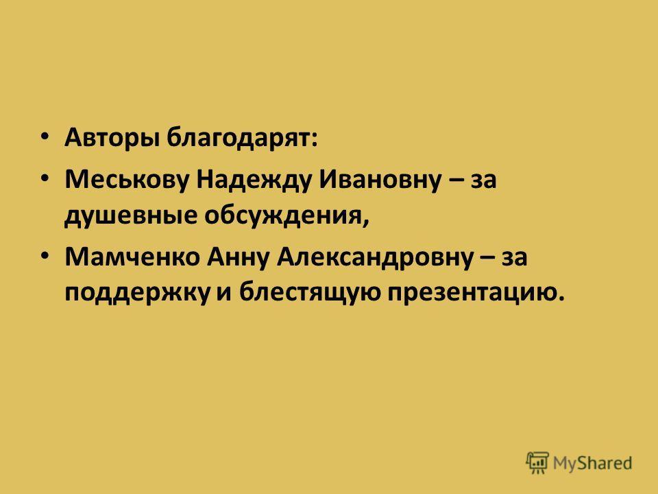 Авторы благодарят: Меськову Надежду Ивановну – за душевные обсуждения, Мамченко Анну Александровну – за поддержку и блестящую презентацию.