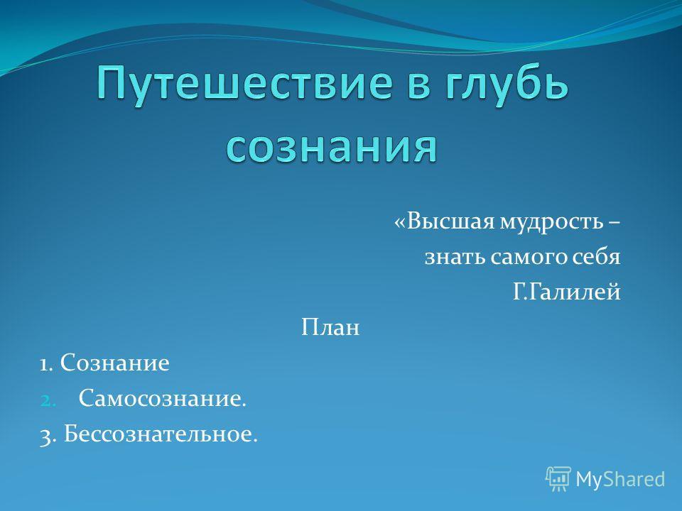 «Высшая мудрость – знать самого себя Г.Галилей План 1. Сознание 2. Самосознание. 3. Бессознательное.