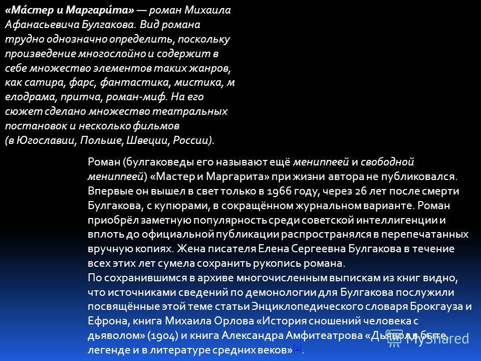 «Ма́стер и Маргари́та» роман Михаила Афанасьевича Булгакова. Вид романа трудно однозначно определить, поскольку произведение многослойно и содержит в себе множество элементов таких жанров, как сатира, фарс, фантастика, мистика, м елодрама, притча, ро