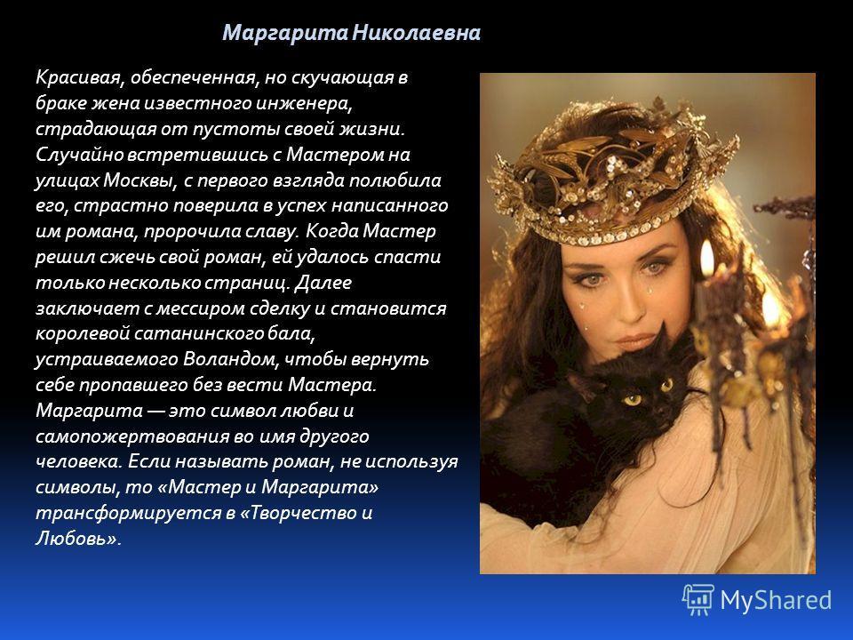 Маргарита Николаевна Красивая, обеспеченная, но скучающая в браке жена известного инженера, страдающая от пустоты своей жизни. Случайно встретившись с Мастером на улицах Москвы, с первого взгляда полюбила его, страстно поверила в успех написанного им