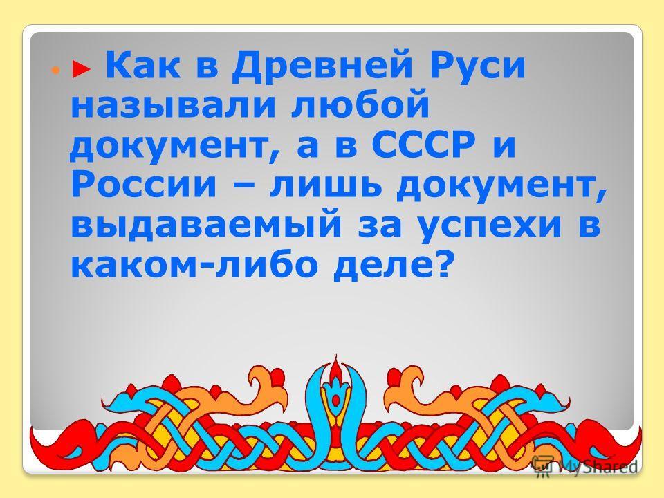 Как в Древней Руси называли любой документ, а в СССР и России – лишь документ, выдаваемый за успехи в каком-либо деле?