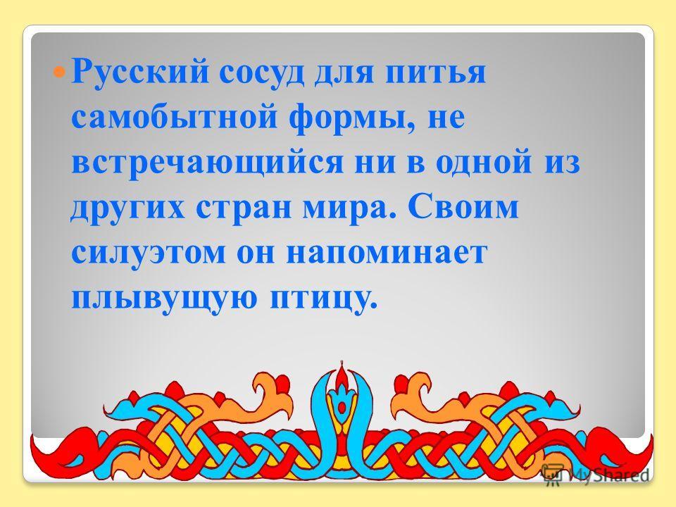 Русский сосуд для питья самобытной формы, не встречающийся ни в одной из других стран мира. Своим силуэтом он напоминает плывущую птицу.