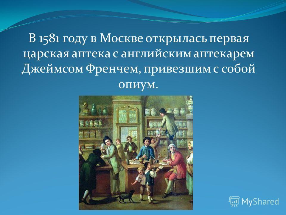 В 1581 году в Москве открылась первая царская аптека с английским аптекарем Джеймсом Френчем, привезшим с собой опиум.