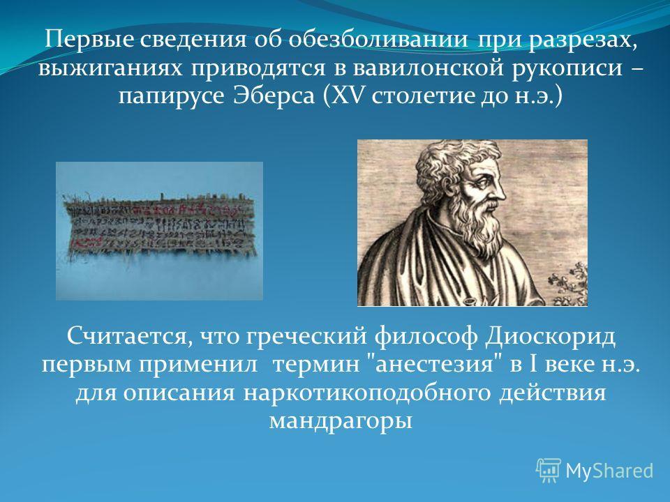 Первые сведения об обезболивании при разрезах, выжиганиях приводятся в вавилонской рукописи – папирусе Эберса (XV столетие до н.э.) Считается, что греческий философ Диоскорид первым применил термин