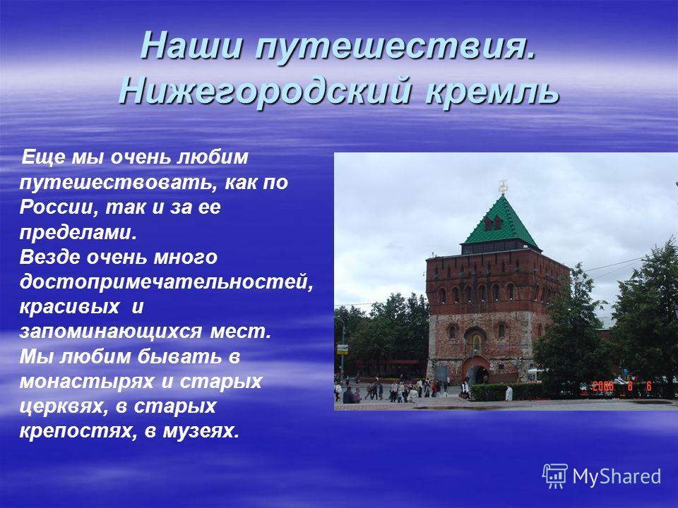 Наши путешествия. Нижегородский кремль Еще мы очень любим путешествовать, как по России, так и за ее пределами. Везде очень много достопримечательностей, красивых и запоминающихся мест. Мы любим бывать в монастырях и старых церквях, в старых крепостя