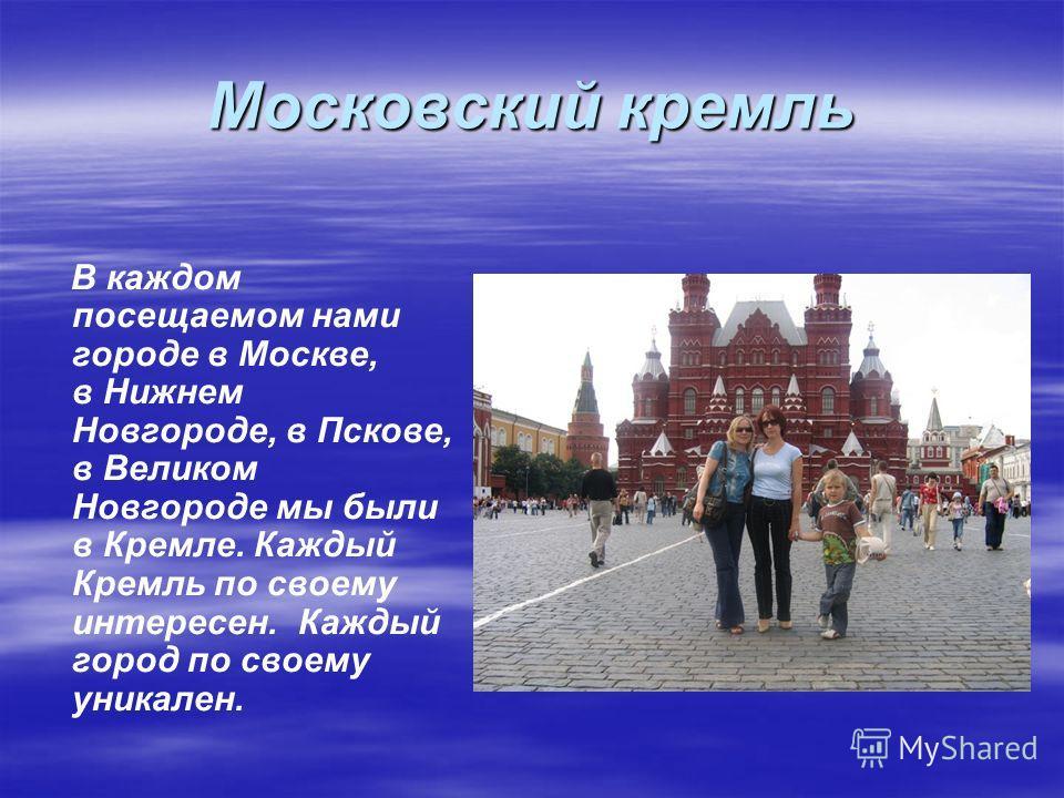 Московский кремль В каждом посещаемом нами городе в Москве, в Нижнем Новгороде, в Пскове, в Великом Новгороде мы были в Кремле. Каждый Кремль по своему интересен. Каждый город по своему уникален.