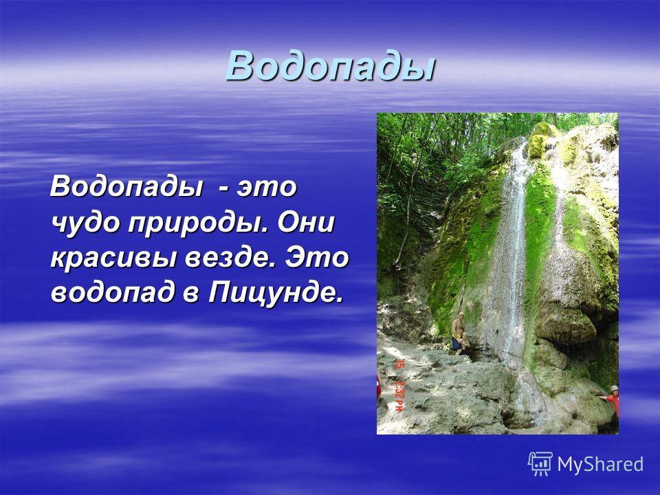 Водопады Водопады - это чудо природы. Они красивы везде. Это водопад в Пицунде. Водопады - это чудо природы. Они красивы везде. Это водопад в Пицунде.