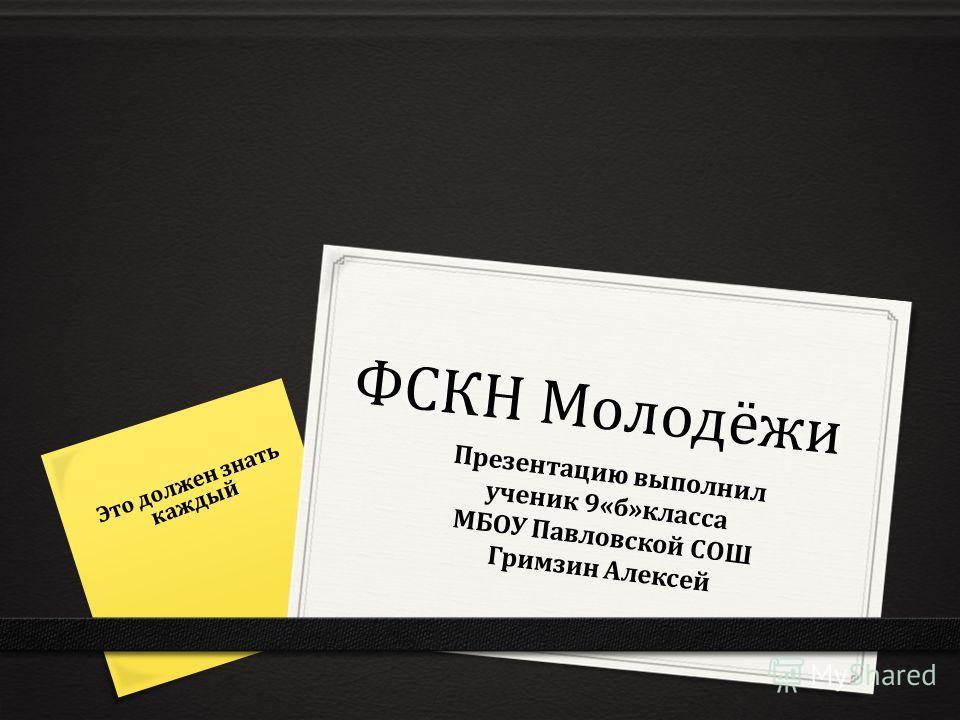 ФСКН Молодёжи Это должен знать каждый Презентацию выполнил ученик 9«б»класса МБОУ Павловской СОШ Гримзин Алексей
