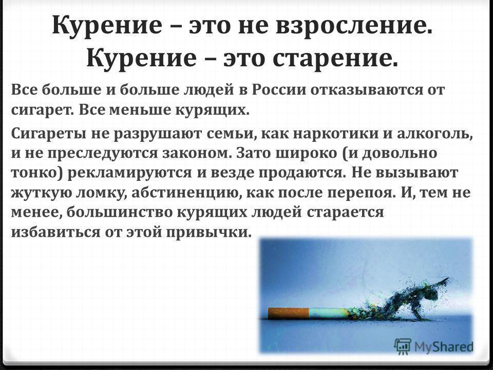 Курение – это не взросление. Курение – это старение. Все больше и больше людей в России отказываются от сигарет. Все меньше курящих. Сигареты не разрушают семьи, как наркотики и алкоголь, и не преследуются законом. Зато широко (и довольно тонко) рекл