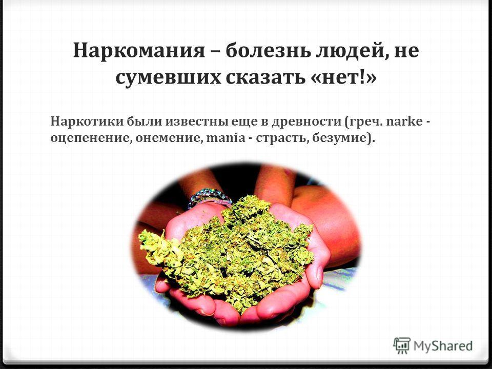 Наркомания – болезнь людей, не сумевших сказать «нет!» Наркотики были известны еще в древности (греч. narke - оцепенение, онемение, mania - страсть, безумие).