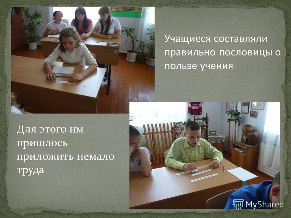 Учащиеся составляли правильно пословицы о пользе учения Для этого им пришлось приложить немало труда