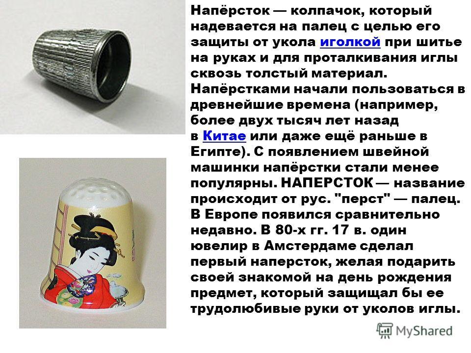 Напёрсток колпачок, который надевается на палец с целью его защиты от укола иголкой при шитье на руках и для проталкивания иглы сквозь толстый материал. Напёрстками начали пользоваться в древнейшие времена (например, более двух тысяч лет назад в Кита