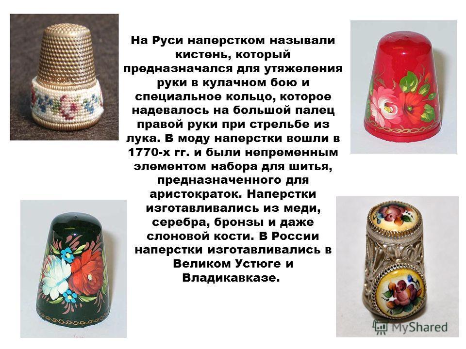 На Руси наперстком называли кистень, который предназначался для утяжеления руки в кулачном бою и специальное кольцо, которое надевалось на большой палец правой руки при стрельбе из лука. В моду наперстки вошли в 1770-х гг. и были непременным элементо