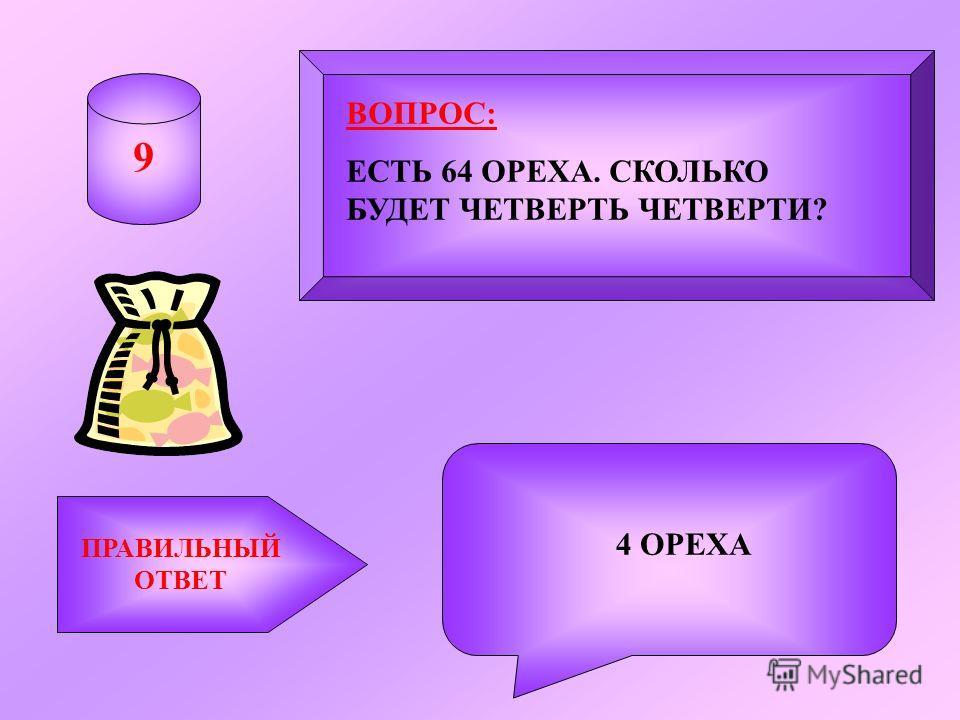 ВОПРОС: ЕСТЬ 64 ОРЕХА. СКОЛЬКО БУДЕТ ЧЕТВЕРТЬ ЧЕТВЕРТИ? ПРАВИЛЬНЫЙ ОТВЕТ 4 ОРЕХА 9