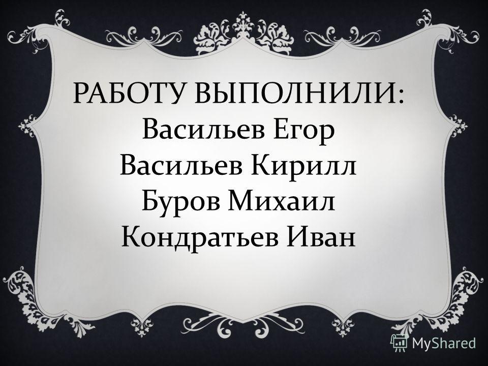 РАБОТУ ВЫПОЛНИЛИ : Васильев Егор Васильев Кирилл Буров Михаил Кондратьев Иван