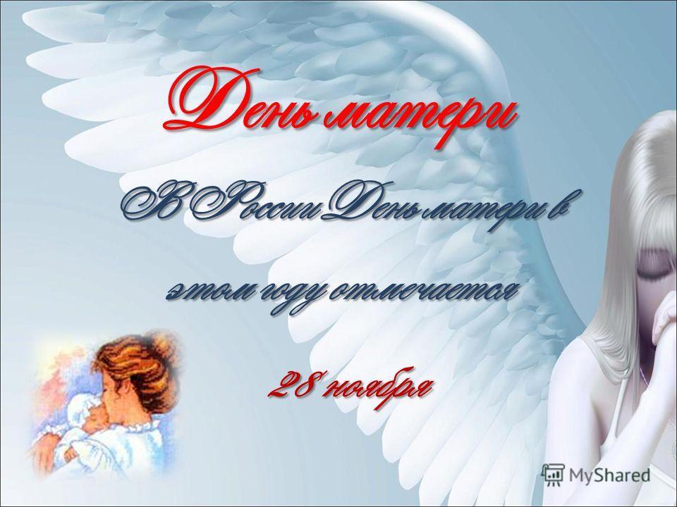 День матери В России День матери в этом году отмечается 28 ноября 28 ноября