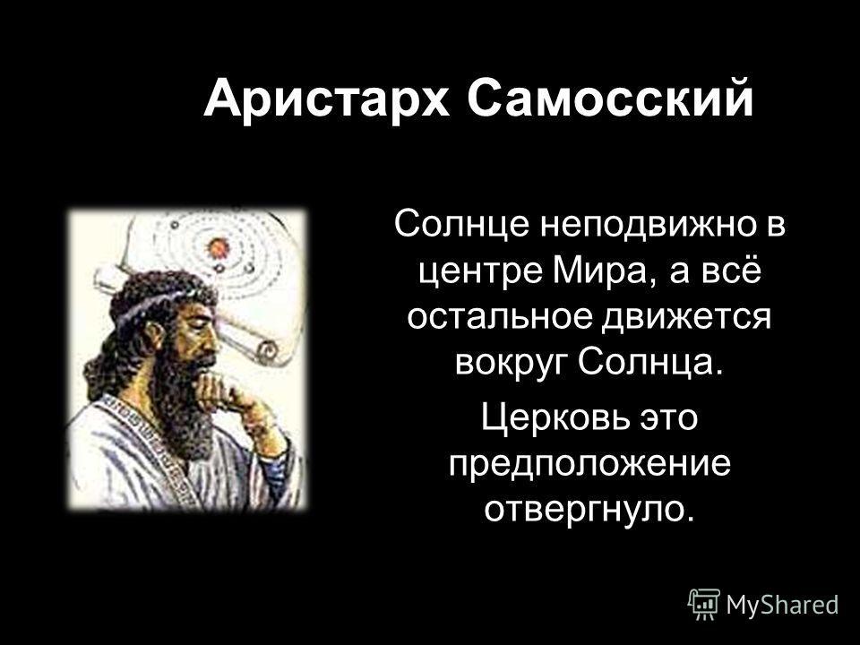 Аристарх Самосский Солнце неподвижно в центре Мира, а всё остальное движется вокруг Солнца. Церковь это предположение отвергнуло.