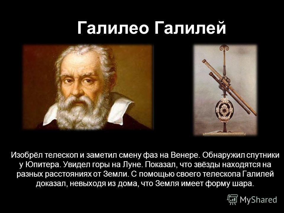 Галилео Галилей Изобрёл телескоп и заметил смену фаз на Венере. Обнаружил спутники у Юпитера. Увидел горы на Луне. Показал, что звёзды находятся на разных расстояниях от Земли. С помощью своего телескопа Галилей доказал, невыходя из дома, что Земля и