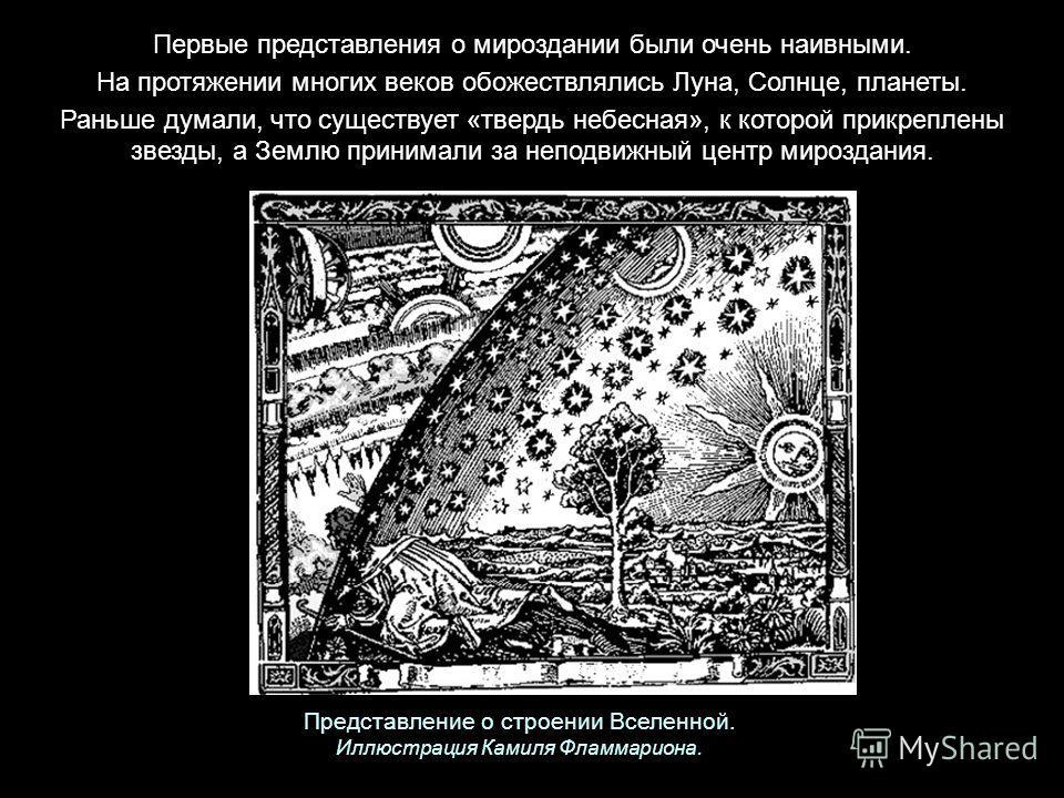 Первые представления о мироздании были очень наивными. На протяжении многих веков обожествлялись Луна, Солнце, планеты. Раньше думали, что существует «твердь небесная», к которой прикреплены звезды, а Землю принимали за неподвижный центр мироздания.