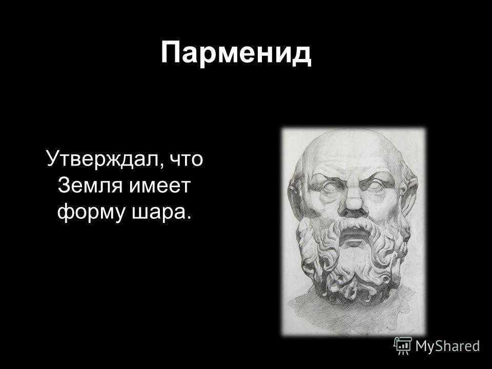 Парменид Утверждал, что Земля имеет форму шара.